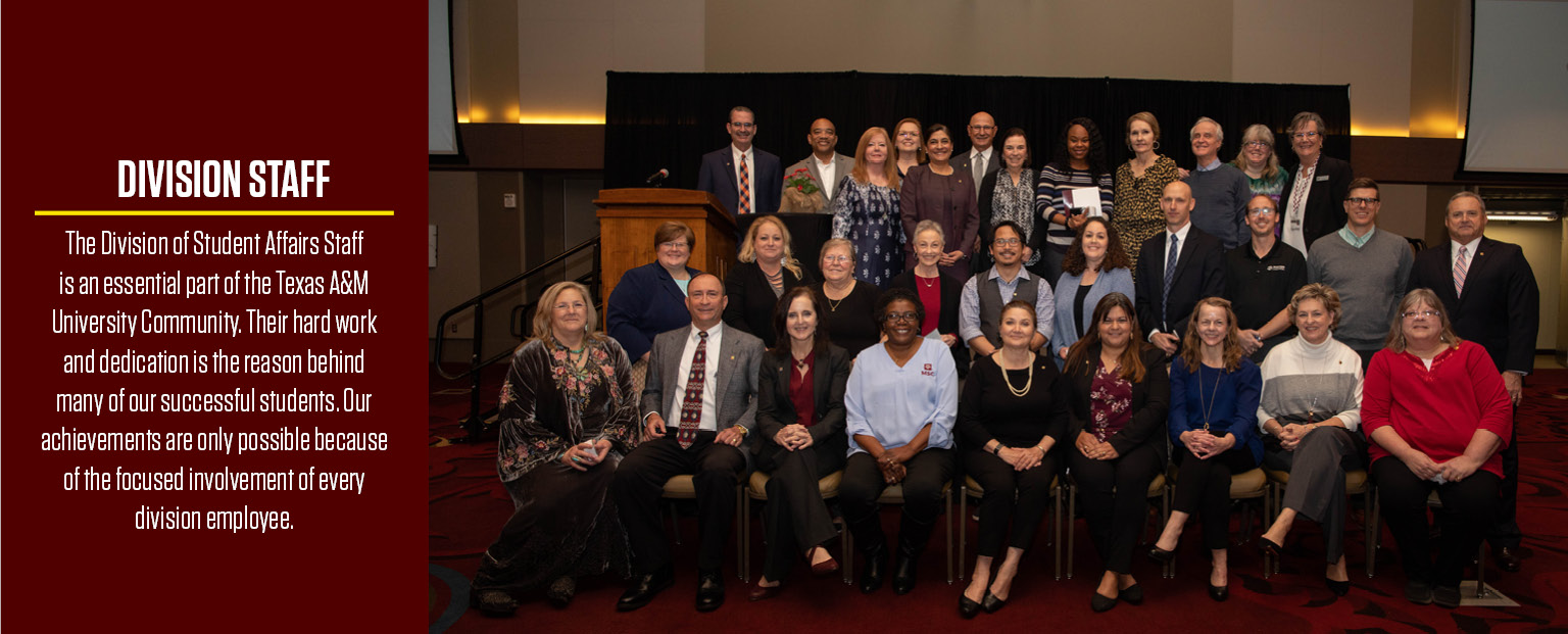 The Division of Student Affairs Staff is an essential part of the Texas A&M University Community. Their hard work and dedication is the reason behind many of our successful students. Our achievements are only possible because of the focused involvement of every division employee.